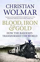 Blood, Iron and Gold: How the Railways Transformed the World (English Edition)