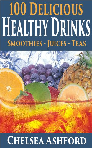 100 Healthy Drinks - (Smoothie recipes, Juice Recipes & Healthy Teas) by Chelsea Ashford