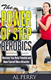 The Power of Step Aerobics: Maximize Your Body Potential and Make Yourself More Attractive