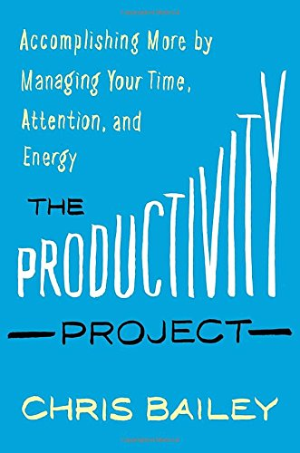 The Productivity Project: Accomplishing More by Managing Your Time, Attention, and Energy Better
