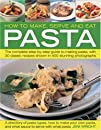 How to Make, Serve and Eat Pasta: The Complete Step-by-step Guide to Making Pasta, with 40 Classic Recipes Shown in 500 Stunning Photographs: The ... to Making Pasta, with 30 Classic Recipes
