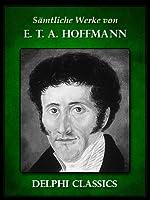 Delphi Saemtliche Werke von E. T. A. Hoffmann (Illustrierte) (German Edition)