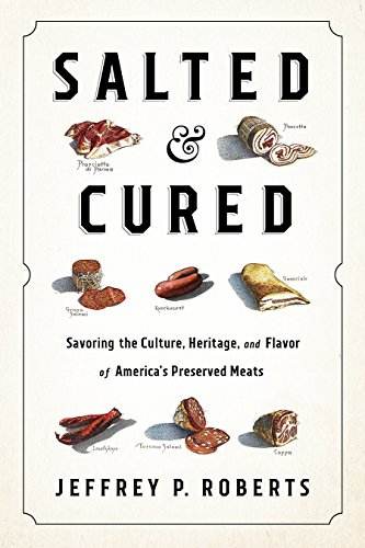 Salted and Cured: Savoring the Culture, Heritage, and Flavor of America's Preserved Meats by Jeffrey Roberts