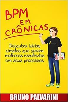 BPM Em Cronicas: Descubra Ideias Simples Que Geram Melhores Resultados Em Seus Processos (Portuguese Edition)