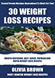 TOP 30 Delicious Weight Loss Recipes: Most-Wanted, Mouth-Watering & Healthy Recipes For Rapid Weight Loss To Look Sexy And Smart
