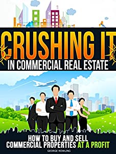 REAL ESTATE: Crushing It In Commercial Real Estate-How To Buy And Sell Commercial Properties At A Profit (Real Estate Investing Properties Flipping Houses Commercial Guide)