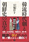韓流時代劇と朝鮮史の真実  朝鮮半島をめぐる歴史歪曲の舞台裏