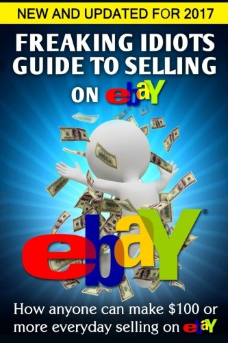 Freaking Idiots Guide To Selling On eBay: How anyone can make $100 or more everyday selling on eBay (Freaking Idiots Guides) (Ebay Story compare prices)