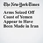 Arms Seized Off Coast of Yemen Appear to Have Been Made in Iran | C. J. Chivers,Eric Schmitt