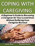 Coping With Caregiving: A Beginner's Guide to Becoming a Caregiver for Your Loved Ones Without Suffering from Caregiver Burnout (Health Matters Book 44)