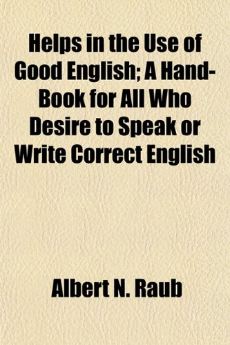 Helps in the Use of Good English; A Hand-Book for All Who Desire to Speak or Write Correct English