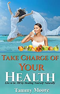 Take Charge Of Your Health - Live To Be 100 By Healing Yourself Naturally by Tammy Moore ebook deal