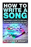 How to Write a Song: Beginner's Guide to Writing a Song in 60 Minutes or Less (lyrics, compose, basic, tips, fast, easy, songwriting)