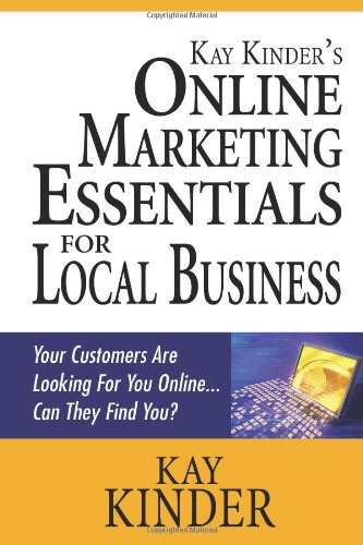 Kay Kinder'S Online Marketing Essentials For Local Business: Your Customers Are Looking For You Online... Can They Find You?