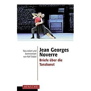 Jean Georges Noverre - Briefe über die Tanzkunst: Neu ediert und kommentiert von Ralf Sta