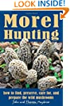 Morel Hunting: How to Find, Preserve,...