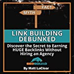 Link Building Debunked: Discover the Secret to Earning Huge Backlinks Without Hiring an SEO Agency | Matt LaClear