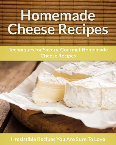 Homemade Cheese Recipes: Techniques for Savory, Gourmet Homemade Cheese Recipes (The Easy Recipe) by Echo Bay Books
