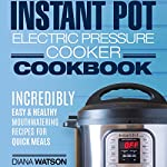 Instant Pot Electric Pressure Cookbook: Incredibly Easy & Healthy Mouthwatering Recipes for Quick Scrumptious Meals | Diana Watson