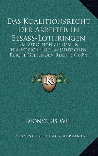Das Koalitionsrecht Der Arbeiter in Elsass-Lothringen: Im Vergleich Zu Dem in Frankreich Und Im Deutschen Reiche Geltenden Rechte (1899)