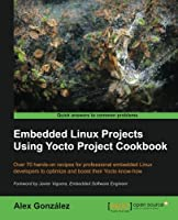 Embedded Linux Projects Using Yocto Project Cookbook Front Cover
