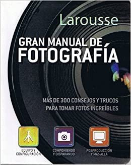 de Fotografia Larousse: Mas de 300 Consejos y Trucos para Tomar Fotos