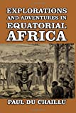 Paul Du Chaillu Explorations and Adventures in Equatorial Africa: with Accounts of the Manners and Customs of the People, and of the Chase of the Gorilla, the ... Elephant, Hippopotamus, and other Animals.