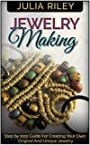Jewelry Making: Step by step Guide To Creating Your Own Original And Unique Jewelry (Jewelry making, jewelry making books, jewelry making kits)