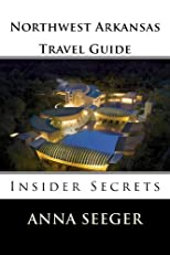 Northwest Arkansas Travel Guide : Insider Secrets (Bentonville, Rogers, Fayetteville & Eureka Springs)