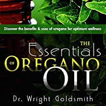 The Essentials of Oregano Oil: Discover the Benefits & Uses of Oregano for Optimum Wellness Audiobook by Dr. Wright Goldsmith Narrated by Joshua Jolie