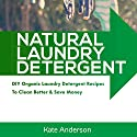 Natural Laundry Detergent: DIY Organic Laundry Detergent Recipes to Clean Better & Save Money: House Cleaning Guide, Book 1 Audiobook by Kate Anderson Narrated by Kristy Jo Winkler