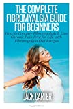 Jack Carter The Complete Fibromyalgia Guide for Beginners: How to Conquer Fibromyalgia & Live Chronic Pain Free for Life with Fibromyalgia Diet Recipes