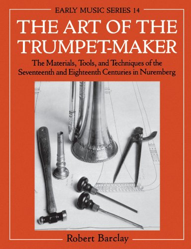 The Art of the Trumpet-Maker: The Materials, Tools, and Techniques of the Seventeenth and Eighteenth Centuries in Nuremberg (Oxford Early Music Series)