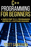 C++ Programming For Beginners: A Simple Start To C++ Programming Written By A Software Engineer (C++, C++ Programming For...