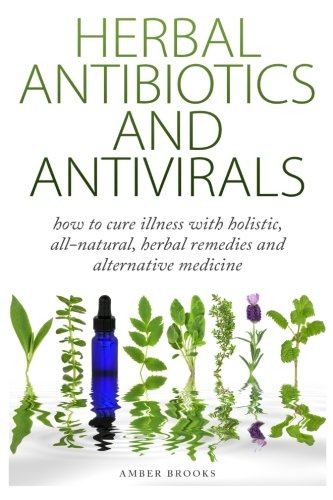 Herbal Antibiotics & Antivirals: How to Cure Illness with Holistic, All Natural, Herbal Medicines and Remedies PDF