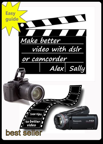 Make better videos with your dslr or camera: Filming with Canon and Nikon dslr, compact cameras and camcorder PDF