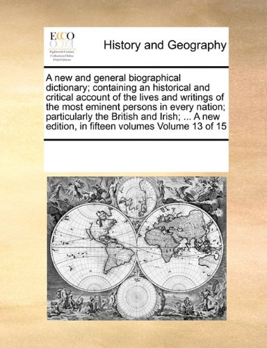 A new and general biographical dictionary; containing an historical and critical account of the lives and writings of the most eminent persons in ... edition, in fifteen volumes Volume 13 of 15