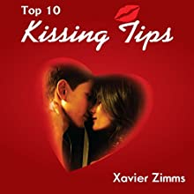 Top 10 Kissing Tips: Your Ultimate Guide on How to Kiss and Impress Your Romantic Counterpart Using Techniques of Seduction (       UNABRIDGED) by Xavier Zimms, Philip Ndukwe Narrated by Sally Sanders