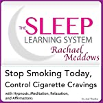 Stop Smoking Today, Control Cigarette Cravings: Hypnosis, Meditation and Affirmations: The Sleep Learning System Featuring Rachael Meddows | Joel Thielke