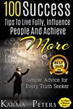 100 Success Tips to Live Fully, Influence People and Achieve More: Simple Advice for Every Truth Seeker (Best Seller in Experimental Psychology) (The Wheel of Wisdom)