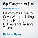 California's Drive to Save Water Is Killing Trees, Hurting Utilities and Raising Taxes | Darryl Fears