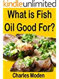 What is Fish Oil Good For: Explains the benefits of fish oil including fish oil for dogs and fish oil omega 3 content. Fish oil benefits are compared with omega 3 fish oil side effects