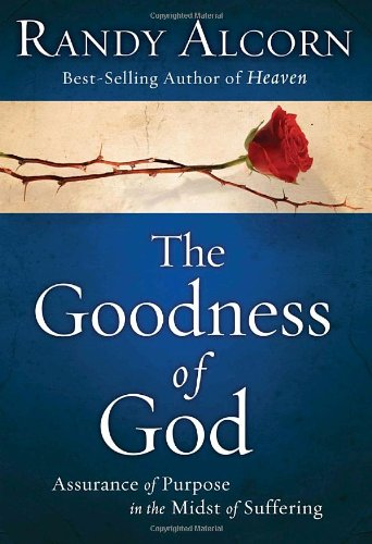 The Goodness of God: Assurance of Purpose in the Midst of Suffering, Alcorn, Randy