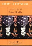 Beauty Is Convulsive: The Passion of Frida Kahlo (1582430896) by Maso, Carole