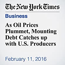 As Oil Prices Plummet, Mounting Debt Catches up with U.S. Producers Other by Clifford Krauss, Michael Corkery Narrated by Fleet Cooper