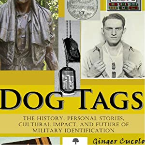 Dog Tags: The History, Personal Stories, Cultural Impact, and Future of Military Identification | [Ginger Cucolo]