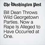 Bill Dean Throws Wild Georgetown Parties. Now a Rape Is Alleged to Have Occurred at One. | Michael E. Miller,Ian Shapira,Peter Hermann