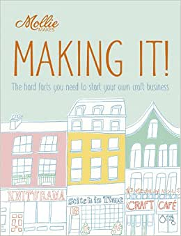 Mollie Makes: Making It!: The Hard Facts You Need To Start Your Own Craft Business