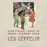 Benjamin Darling Everything I Need to Know I Learned from Led Zeppelin: Classic Rock Wisdom