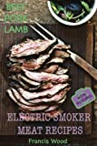Electric Smoker Meat Recipes: Complete Guide, Tips & Tricks, Essential TOP recipes including Beef, Pork & Lamb (with pictures) by Francis Wood (Volume 2)